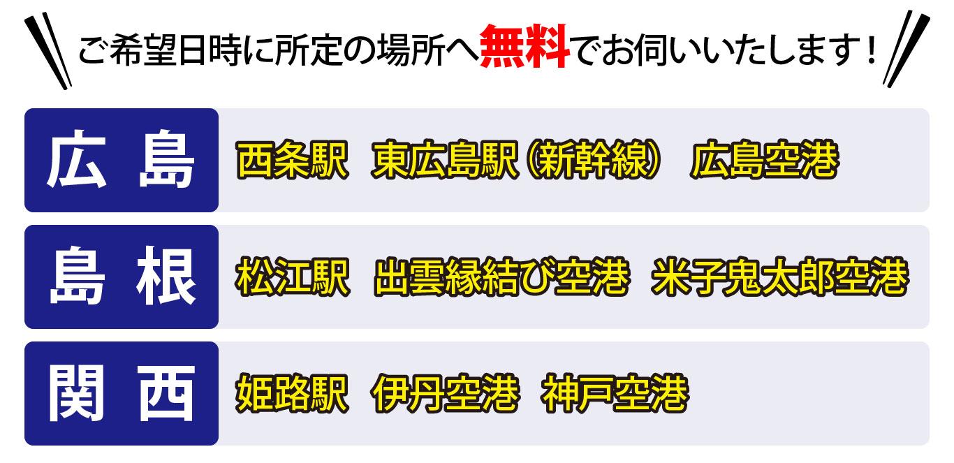 広島空港、JR西条駅、山陽新幹線 東広島駅、松江駅、出雲空港、米子空港、姫路駅、伊丹空港、大阪国際空港、神戸空港まで無料でお伺いいたします!